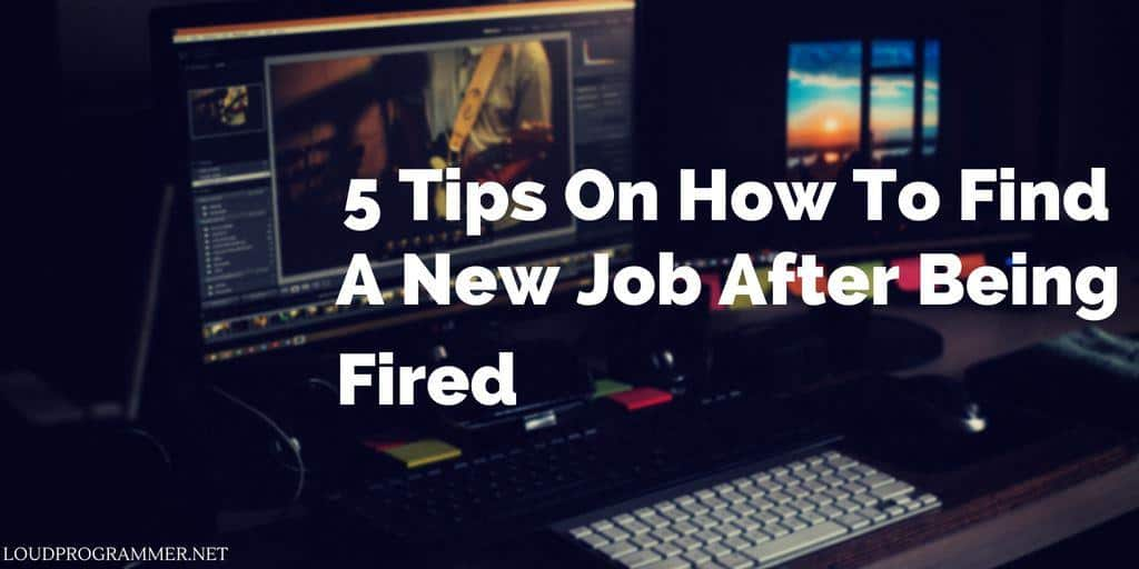 5 Tips On How To Find A New Job After Being Fired